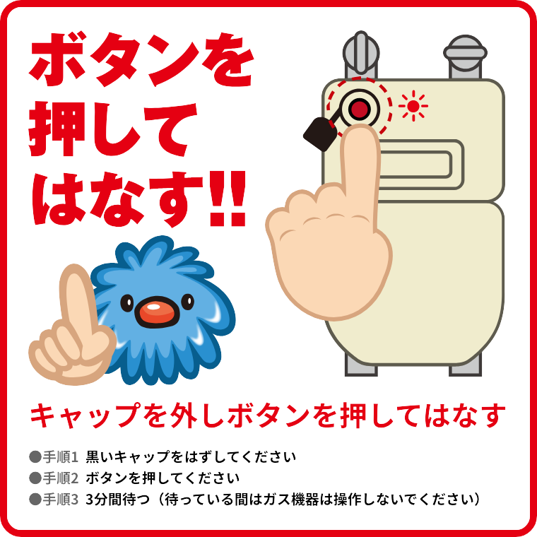 「ボタンを押してはなす!!」キャップを外しボタンを押してはなす。(1)黒いキャップをはずしてください。(2)ボタンを押してください。(3)3分間待つ(待っている間はガス機器は操作しないでください)。